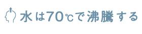 水は70℃で沸騰する